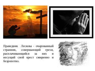 Праведник Лескова - очарованный странник, совершающий грехи, расплачивающийся