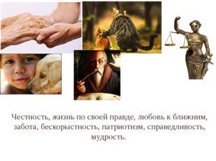 Честность, жизнь по своей правде, любовь к ближним, забота, бескорыстность, п