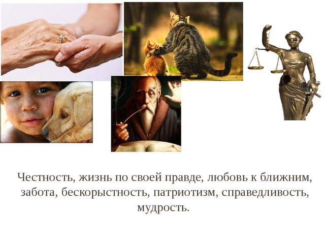 Честность, жизнь по своей правде, любовь к ближним, забота, бескорыстность, п...