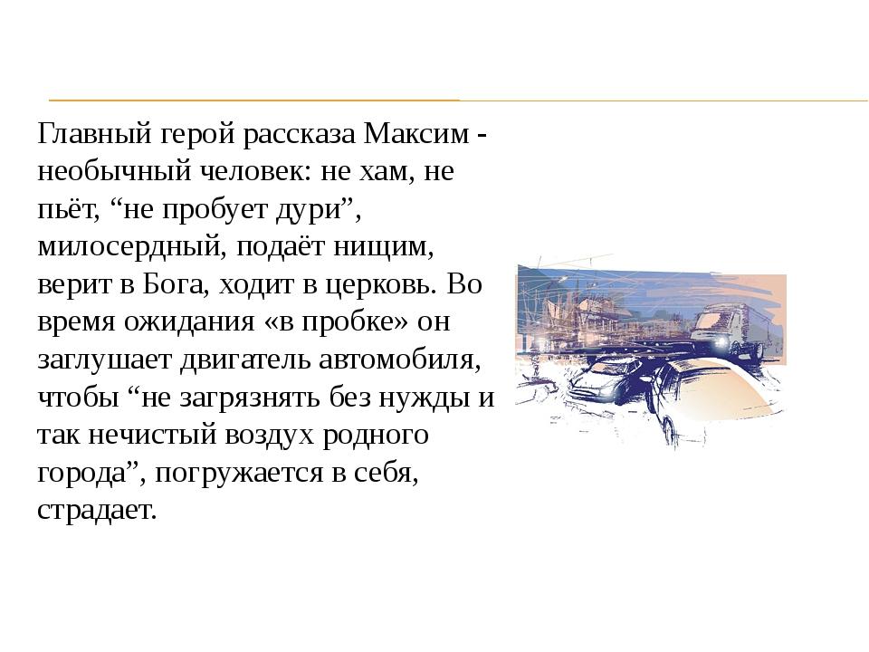 """Главный герой рассказа Максим - необычный человек: не хам, не пьёт, """"не пробу..."""