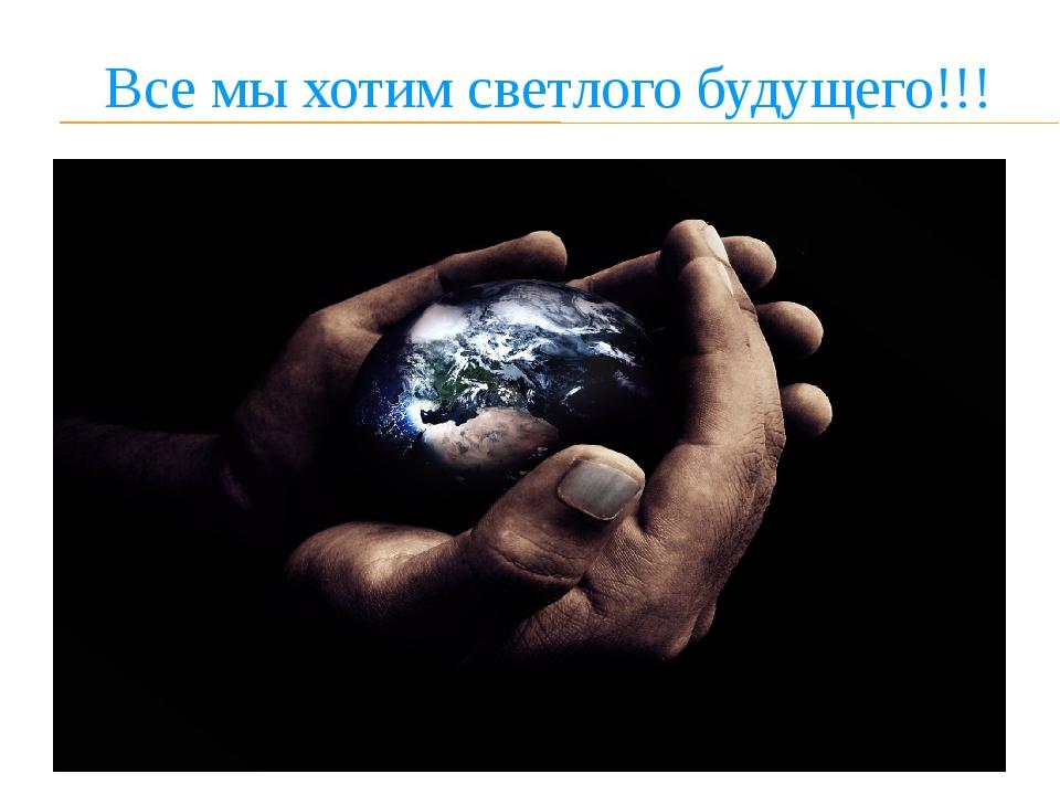 Все мы хотим светлого будущего!!!
