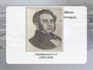 Название презентации Серебрянский А.П. (1809-1838)