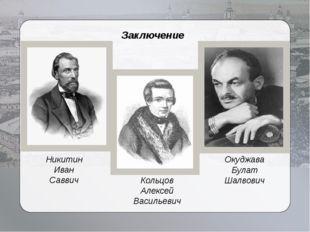 Заключение Окуджава Булат Шалвович Кольцов Алексей Васильевич Никитин Иван Са
