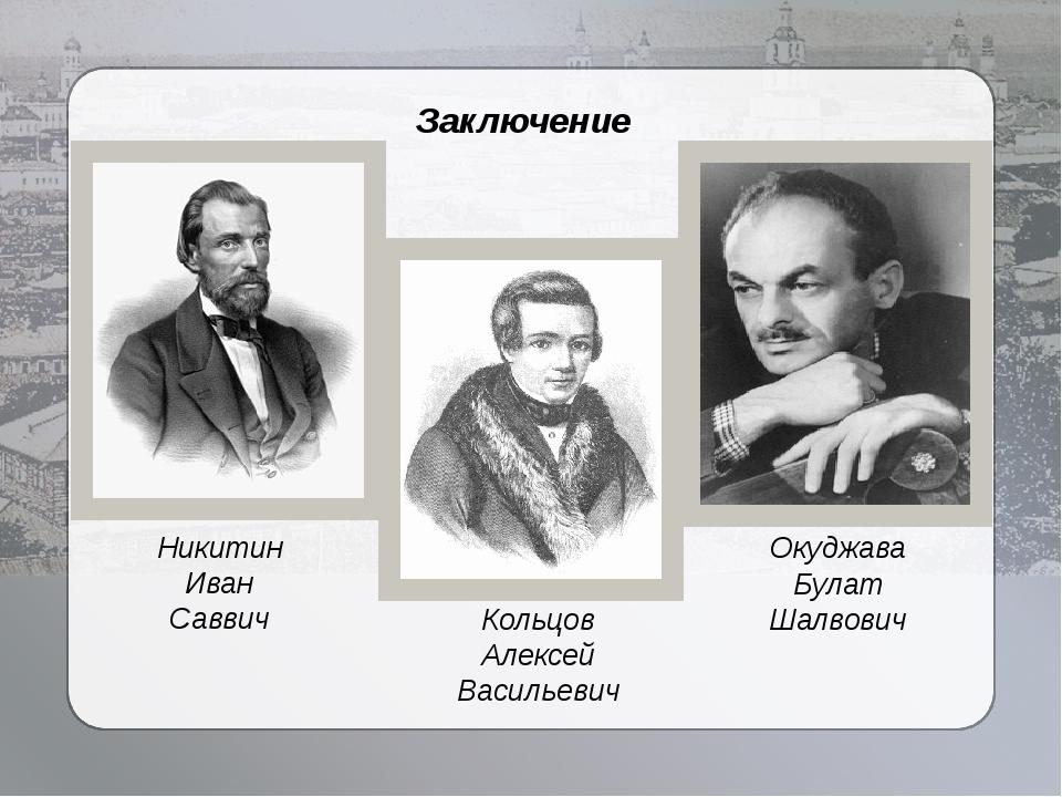 Заключение Окуджава Булат Шалвович Кольцов Алексей Васильевич Никитин Иван Са...