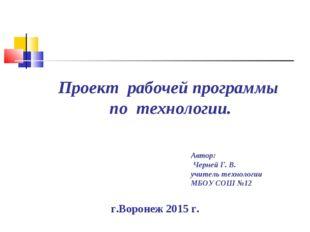 Проект рабочей программы по технологии. г.Воронеж 2015 г. Автор: Черней Г. В.