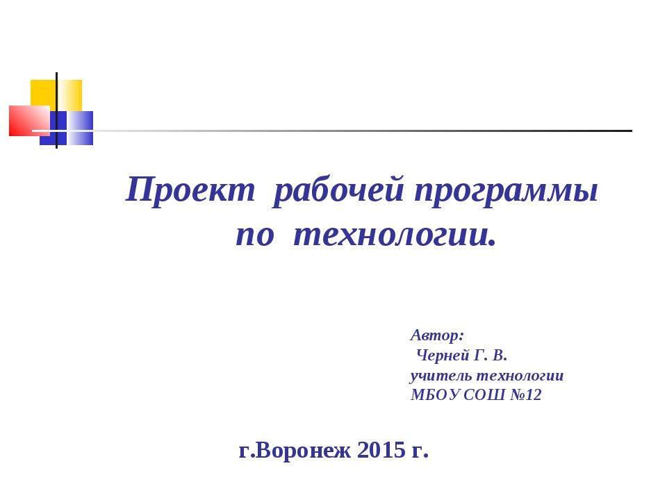 Проект рабочей программы по технологии. г.Воронеж 2015 г. Автор: Черней Г. В....