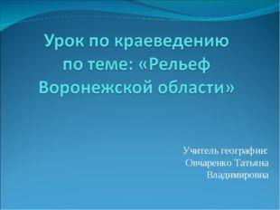 Учитель географии: Овчаренко Татьяна Владимировна