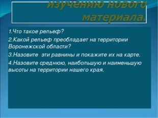 1.Что такое рельеф? 2.Какой рельеф преобладает на территории Воронежской обла
