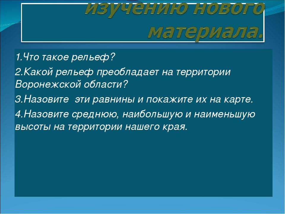 1.Что такое рельеф? 2.Какой рельеф преобладает на территории Воронежской обла...