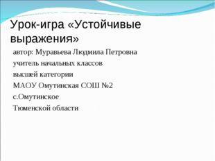 Урок-игра «Устойчивые выражения» автор: Муравьева Людмила Петровна учитель на