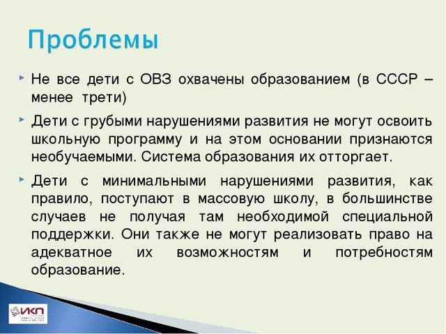 Не все дети с ОВЗ охвачены образованием (в СССР – менее трети) Дети с грубым...