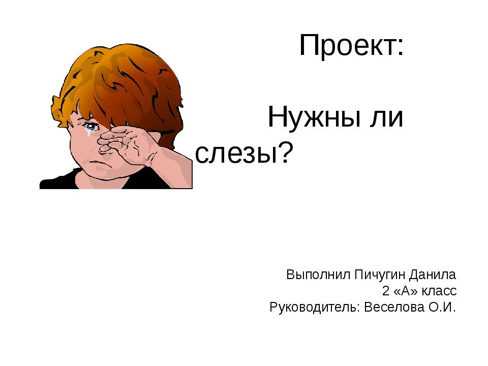 Проект: Нужны ли слезы? Выполнил Пичугин Данила 2 «А» класс Руководитель: Ве...