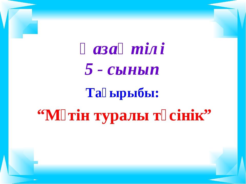 """Қазақ тілі 5 - сынып Тақырыбы: """"Мәтін туралы түсінік"""""""