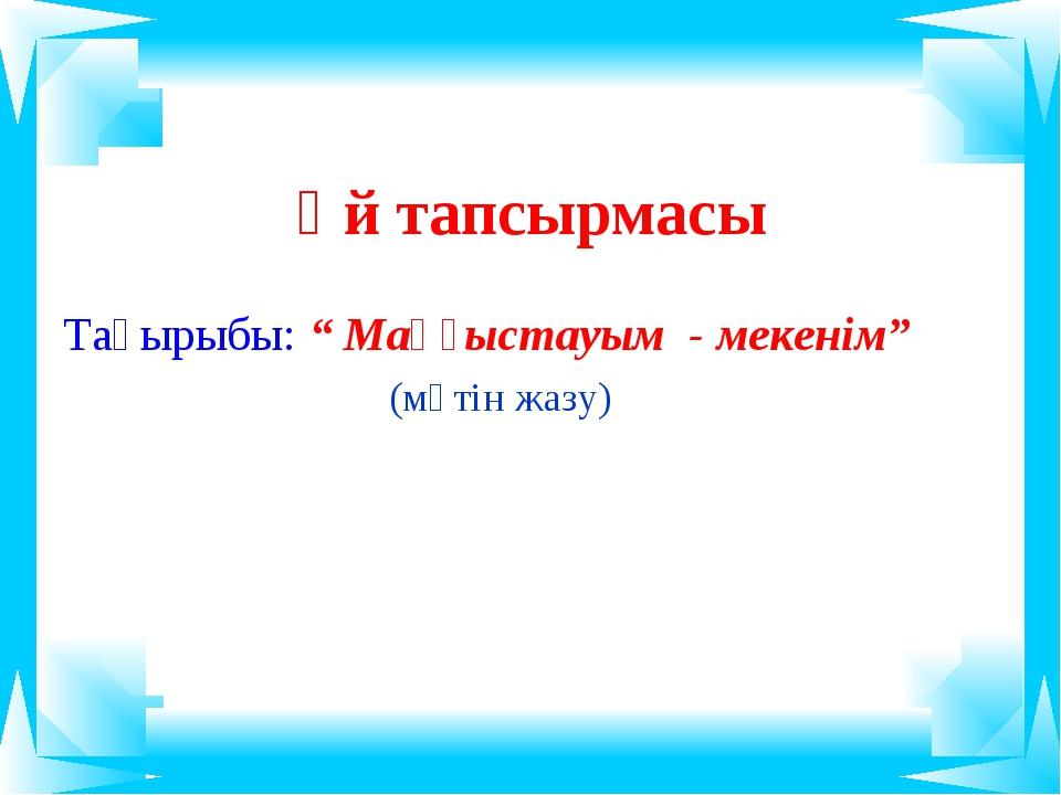 """Үй тапсырмасы Тақырыбы: """" Маңғыстауым - мекенім"""" (мәтін жазу)"""