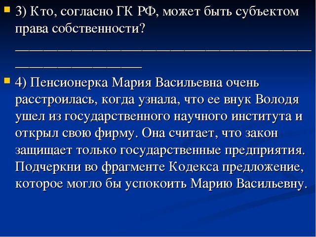 3) Кто, согласно ГК РФ, может быть субъектом права собственности? ___________...