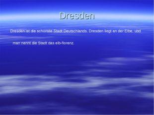 Dresden Dresden ist die schonste Stadt Deutschlands. Dresden liegt an der Elb