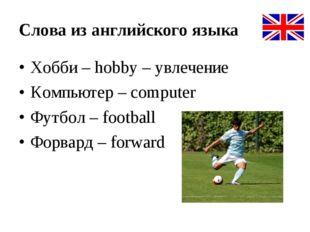 Слова из английского языка Хобби – hobby – увлечение Компьютер – computer Фут