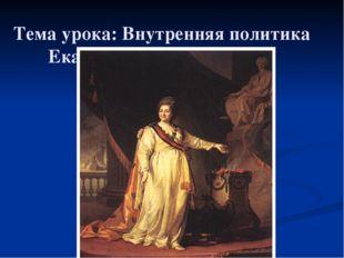 Тема урока: Внутренняя политика Екатерины II (1762 – 1796)
