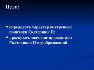 Цели: определить характер внутренней политики Екатерины II; - раскрыть значен