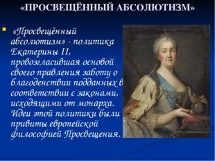 «ПРОСВЕЩЁННЫЙ АБСОЛЮТИЗМ» «Просвещённый абсолютизм» - политика Екатерины II,