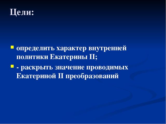 Цели: определить характер внутренней политики Екатерины II; - раскрыть значен...