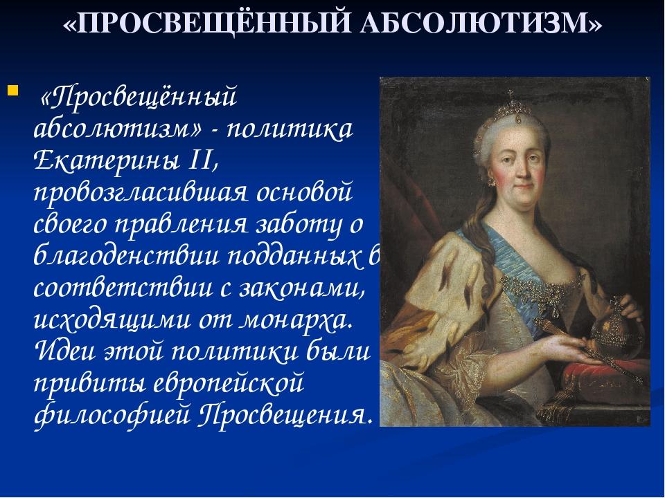«ПРОСВЕЩЁННЫЙ АБСОЛЮТИЗМ» «Просвещённый абсолютизм» - политика Екатерины II,...