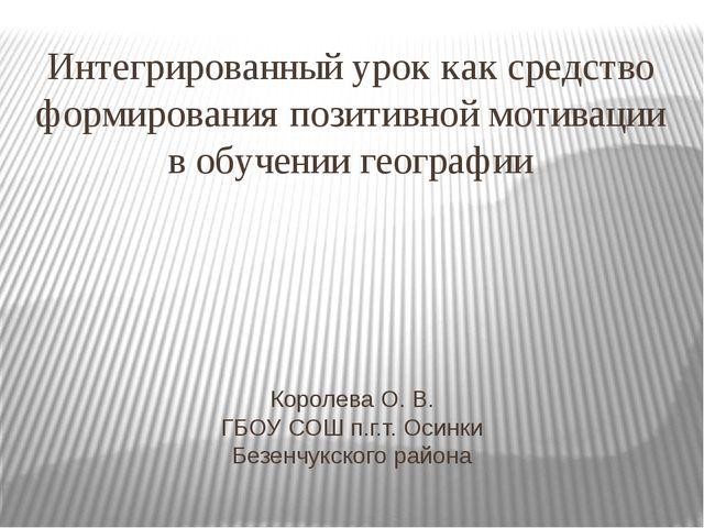 Королева О. В. ГБОУ СОШ п.г.т. Осинки Безенчукского района Интегрированный ур...