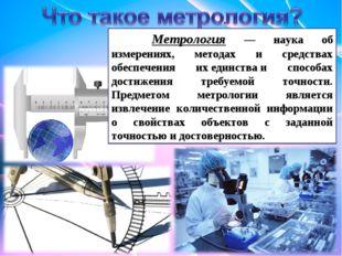 Метрология — наука об измерениях, методах и средствах обеспечения ихединства