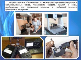 Метрологическое обеспечение - установление и применение научных и организацио