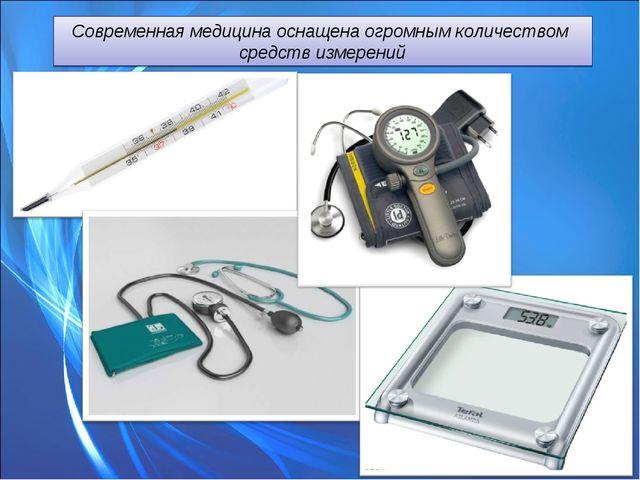 Современная медицина оснащена огромным количеством средств измерений