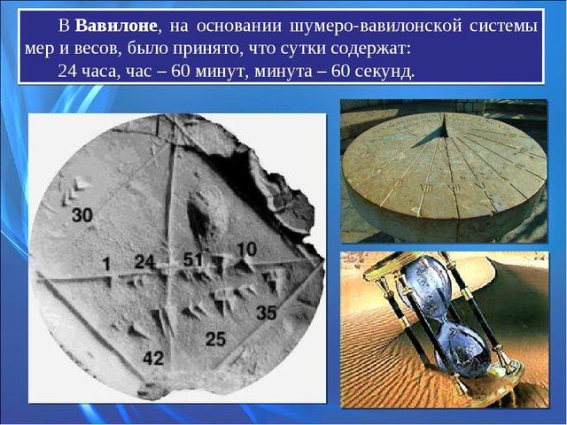 ВВавилоне, на основании шумеро-вавилонской системы мер и весов, было принято...
