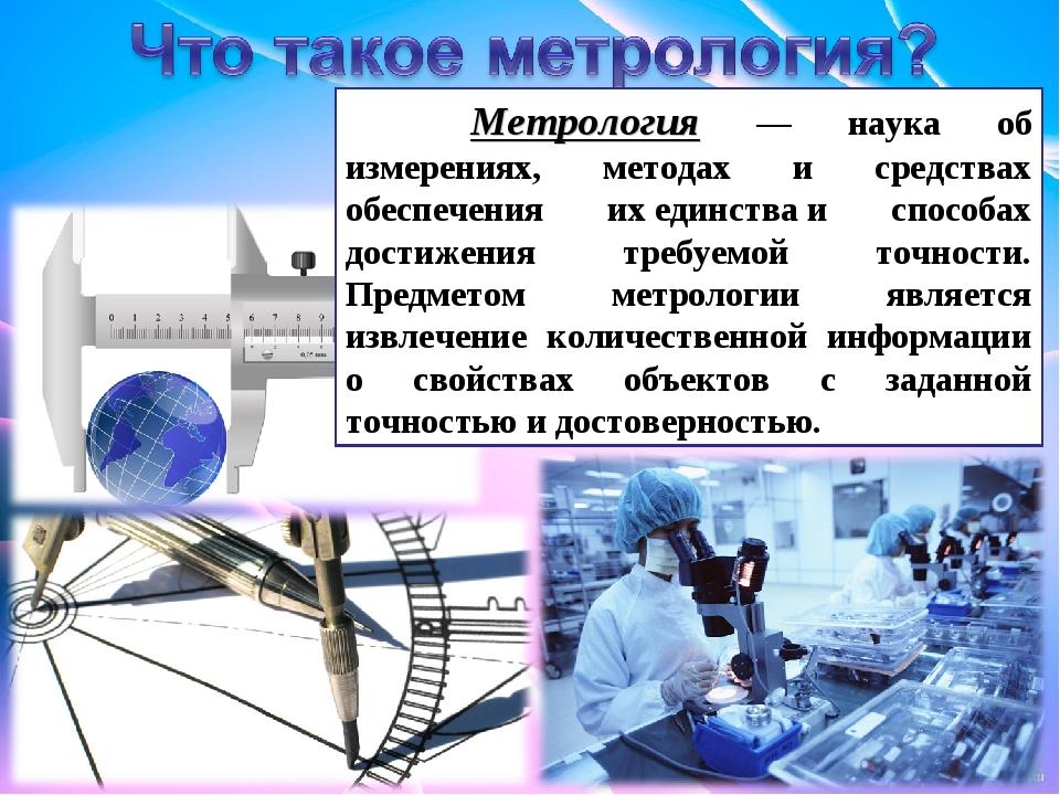 Метрология — наука об измерениях, методах и средствах обеспечения ихединства...