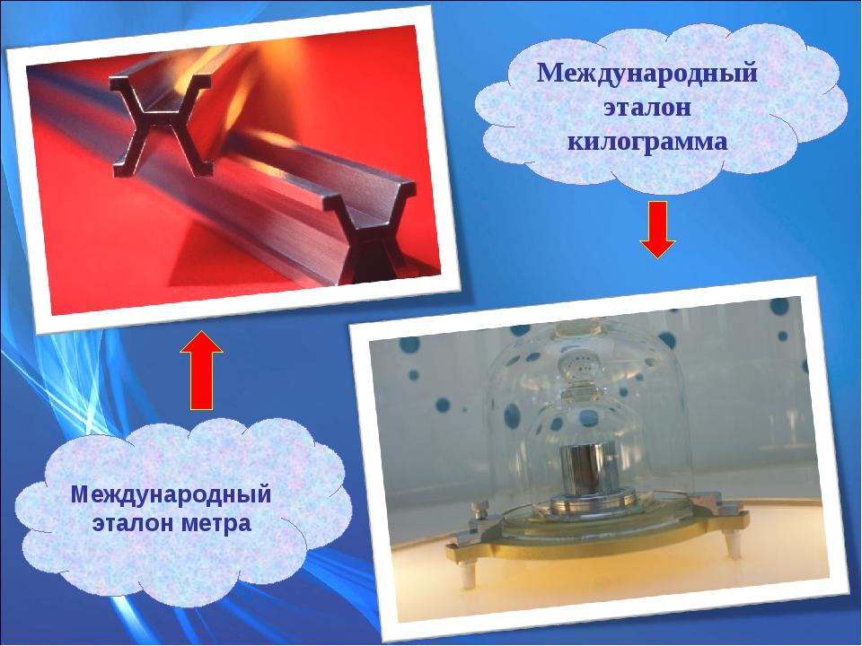 Международный эталон метра Международный эталон килограмма