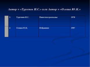 Автор = «Тургенев И.С.» или Автор = «Олеша Ю.К.»