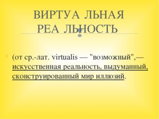 """(от ср.-лат. virtualis — """"возможный"""",— искусственная реальность, выдуманный,"""