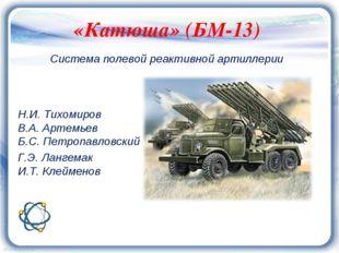 «Катюша» (БМ-13) Н.И. Тихомиров В.А. Артемьев Б.С. Петропавловский Г.Э. Ланг