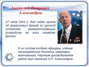 Анатолий Петрович Александров 27 июня 1941 г. был издан приказ об организации
