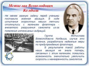 Мстислав Всеволодович Келдыш Не менее важную задачу перед учеными поставила в