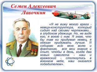 Семен Алексеевич Лавочкин «Я не вижу моего врага - немца-конструктора, которы
