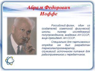 Абрам Федорович Иоффе Российскийфизик, один из создателей советской физичес