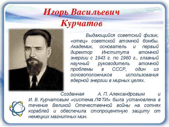 Игорь Васильевич Курчатов Выдающийся советский физик, «отец» советской атомн...