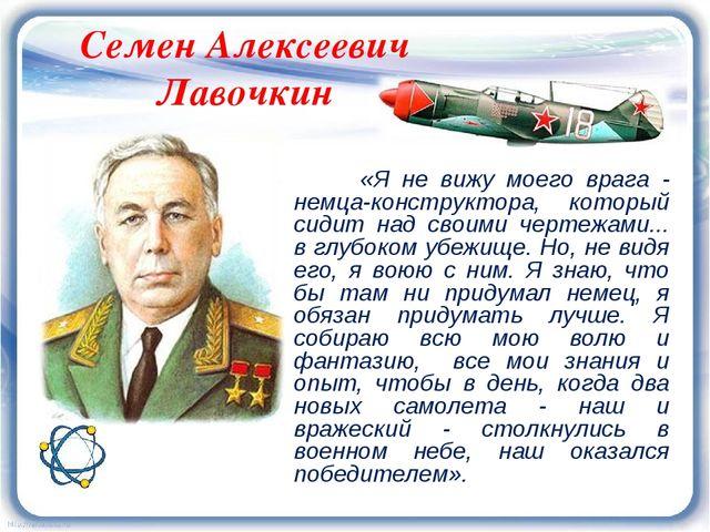 Семен Алексеевич Лавочкин «Я не вижу моего врага - немца-конструктора, которы...