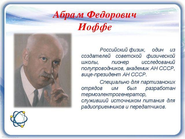Абрам Федорович Иоффе Российскийфизик, один из создателей советской физичес...