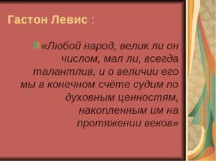 Гастон Левис : «Любой народ, велик ли он числом, мал ли, всегда талантлив, и