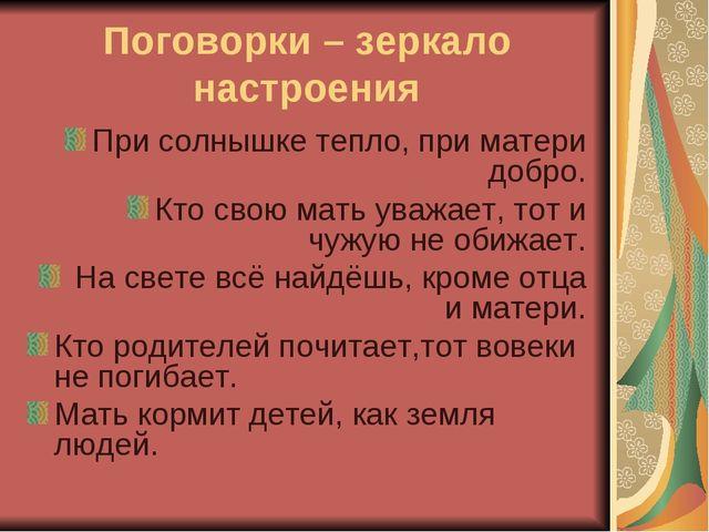 Поговорки – зеркало настроения При солнышке тепло, при матери добро. Кто свою...