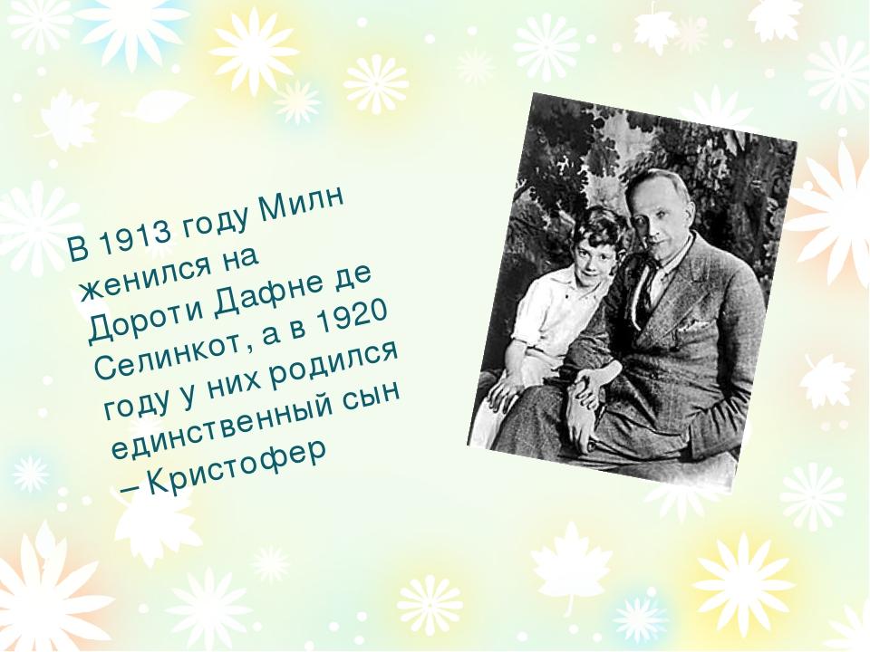 В 1913 году Милн женился на Дороти Дафне де Селинкот, а в 1920 году у них род...