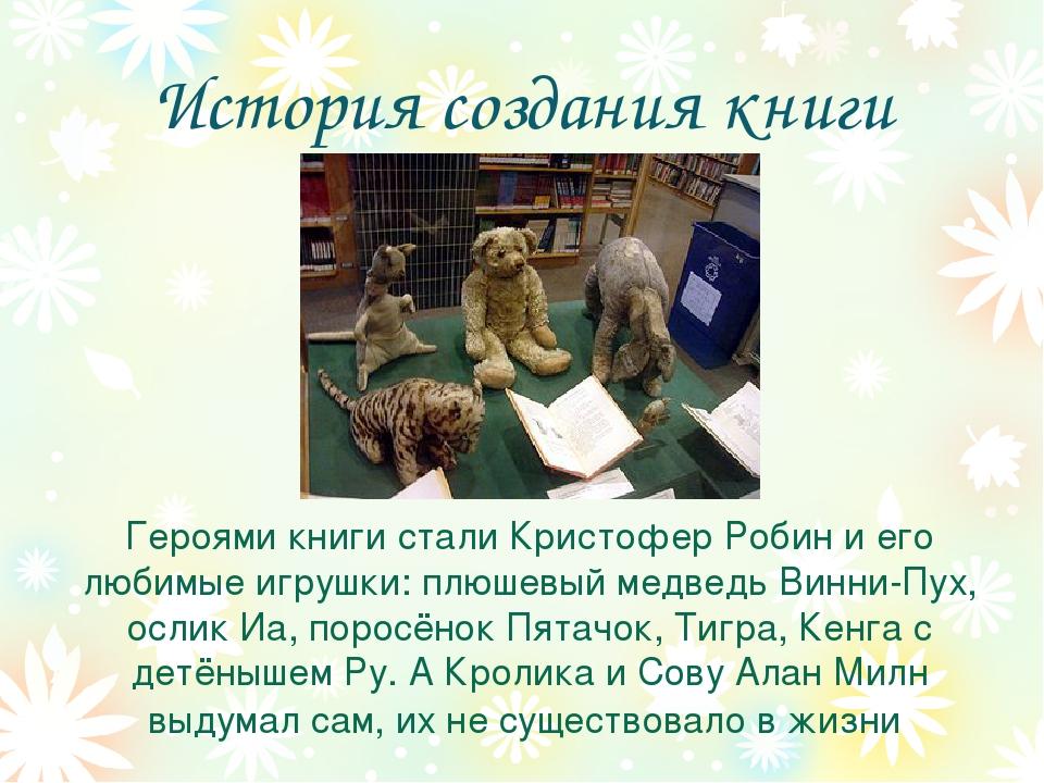 История создания книги Героями книги стали Кристофер Робин и его любимые игру...