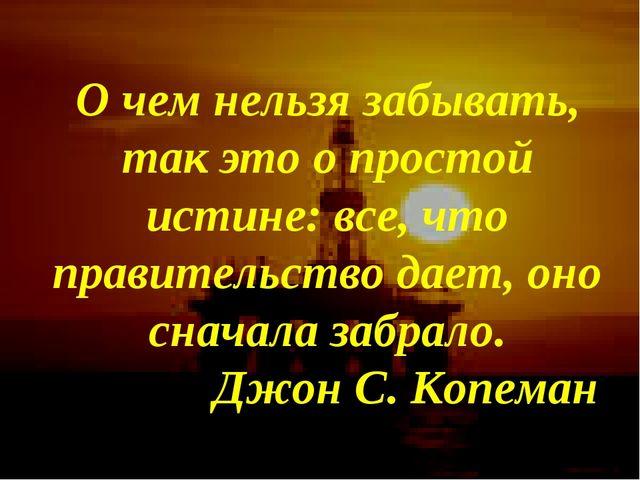 О чем нельзя забывать, так это о простой истине: все, что правительство дает,...