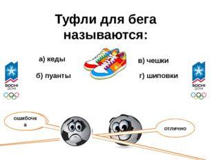 Туфли для бега называются: а) кеды б) пуанты в) чешки г) шиповки отлично ошиб
