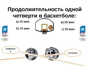Продолжительность одной четверти в баскетболе: а) 10 мин б) 15 мин в) 20 мин